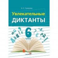 Книга «Увлекательные диктанты. 6 класс».