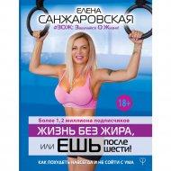 Книга «Жизнь без жира, или ешь после шести!» Санжаровская Е.