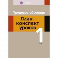 Книга «Трудовое обучение. План-конспект уроков. 1 класс».