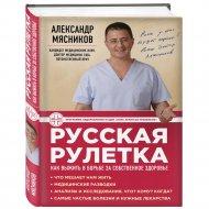 «Русская рулетка: Как выжить в борьбе за здоровье» Мясников А.Л.