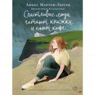 «Счастливые люди читают книжки и пьют кофе» Мартен-Люган А.