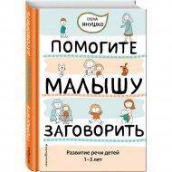 Книга «Помогите малышу заговорить. Развитие речи детей 1–3 лет».