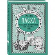 Книга «Пасха. Куличи, бабы, пасхи, крашеные яйца, праздничные блюда».