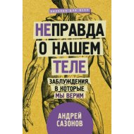Книга «[Не]правда о нашем теле: заблуждения, в которые мы верим».