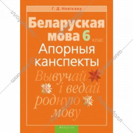 Книга «Беларуская мова. 6 клас. Апорныя канспекты» Г. Новикова.
