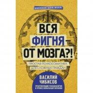Книга «Вся фигня-от мозга?!Простая психосоматика для сложных граждан».