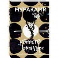 «Убийство Командора. Книга 2. Ускользающая метафора» Мураками Х.