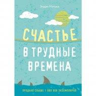 Книга «Счастье в трудные времена» Эндрю Мэтьюз.