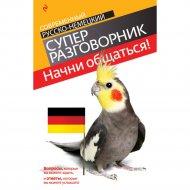 «Начни общаться! Русско-немецкий суперразговорник» Бережная В.В.