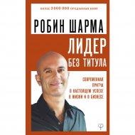 Книга «Лидер без титула. Современная притча о настоящем успехе» Шарма.