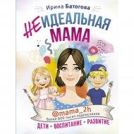 Книга «Неидеальная мама: дети, воспитание, развитие».
