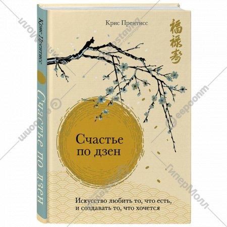 Книга «Счастье по дзен. Искусство любить то, что есть».