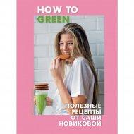 Книга «How to Green. Полезные рецепты от Саши Новиковой».